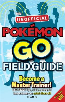 Pokemon Go the Unofficial Field Guide Tips, Tricks and Hacks That Will Help You Catch Them All! by Casey Halter
