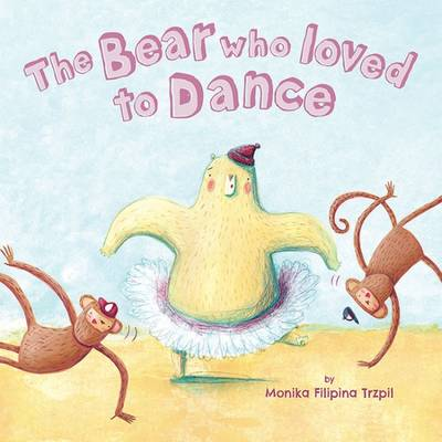 The Bear Who Loved to Dance by Monika Filipina Trzpil