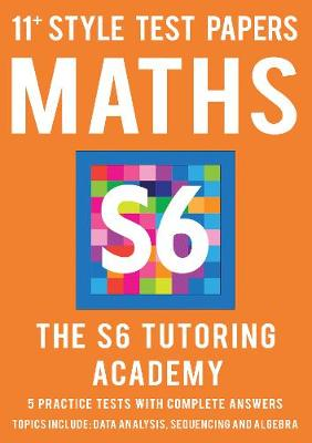 11+ Style Test Papers: Maths by S6 Tutoring Academy Ltd