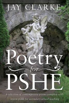 Poetry for PSHE A Selection of Contemporary Poems by Jay Clarke