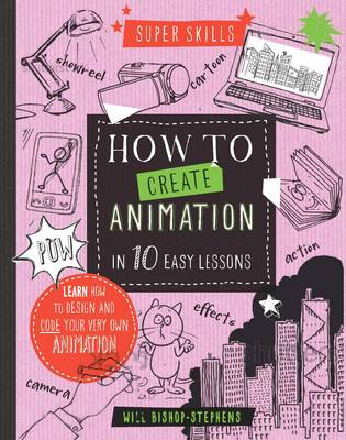Super Skills: How to Create Animation in 10 Easy Lessons by William Bishop-Stephens