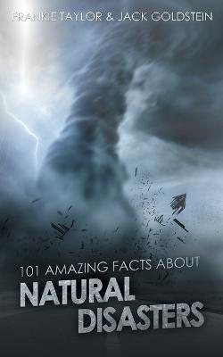 101 Amazing Facts about Natural Disasters by Jack Goldstein, Frankie Taylor, Frankie Taylor