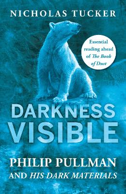 Darkness Visible Philip Pullman and His Dark Materials by Nicholas Tucker
