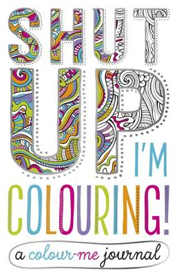 Shut Up I'm Colouring Journal by
