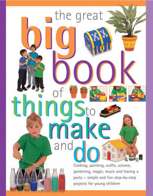 The Great Big Book of Things to Make and Do Cooking, Painting, Crafts, Science, Gardening, Magic, Music, and Having a Party - Simple and Fun Step-by-step Projects for Young Children by Sally Walton, Sarah Maxwell