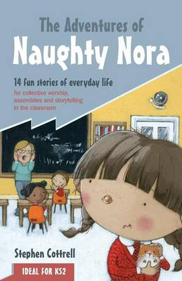 The Adventures of Naughty Nora 14 Fun Stories of Everyday Life for Collective Worship, Assemblies and Storytelling in the Classroom by Stephen Cottrell