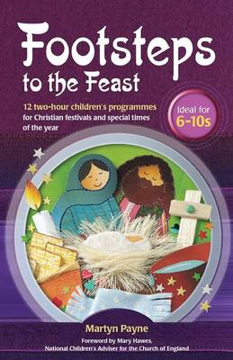Footsteps to the Feast 12 Two-hour Children's Programmes for Christian Festivals and Special Times of the Year by Martin Payne, Sue Doggett