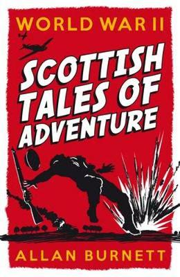 World War II Scottish Tales of Adventure by Allan Burnett