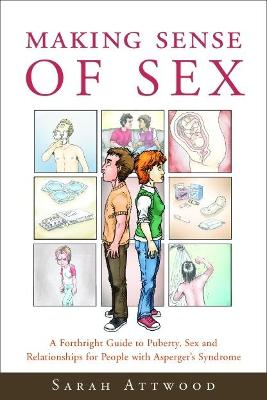 Making Sense of Sex A Forthright Guide to Puberty, Sex and Relationships for People with Asperger's Syndrome by Sarah Attwood