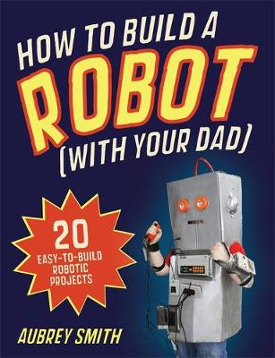 How To Build a Robot (with your dad) 20 easy-to-build robotic projects by Aubrey Smith