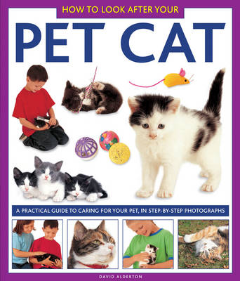 How to Look After Your Pet Cat a Practical Guide to Caring for Your Pet, in Step-by-step Photographs by David Alderton