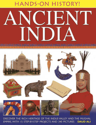 Hands-on History! Ancient India Discover the Rich Heritage of the Indus Valley and the Mughal Empire, with 15 Step-by-step Projects and 340 Pictures by Daud Ali