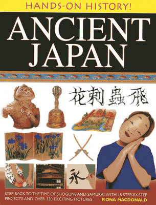 Hands-on History! Ancient Japan Step Back to the Time of Shoguns and Samurai, with 15 Step-by-stepprojects and Over 330 Exciting Pictures by Fiona MacDonald