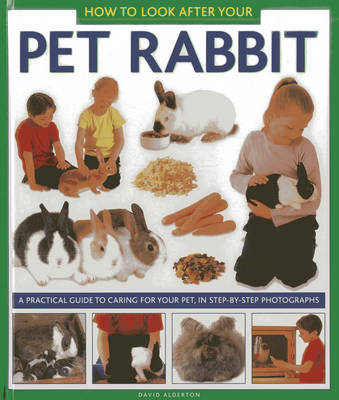 How to Look After Your Pet Rabbit A Practical Guide to Caring for Your Pet, in Step-by-step Photographs by David Alderton