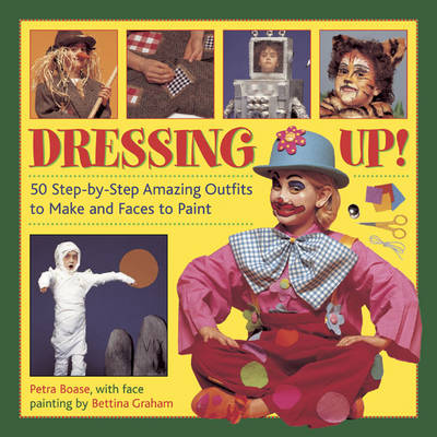 Dressing Up! 50 Step-by-step Amazing Outfits to Make and Faces to Paint by Petra Boase, Bettina Graham