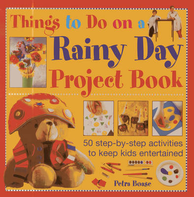Things to Do on a Rainy Day Project Book 50 Step-by-step Activities to Keep Kids Entertained by Petra Boase