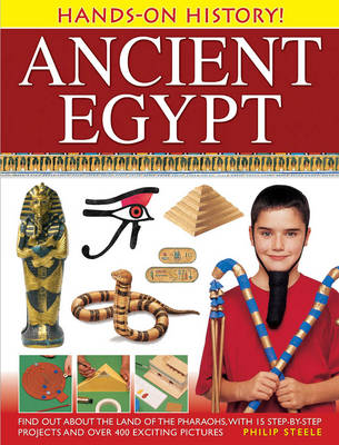Hands-on History! Ancient Egypt Find Out About the Land of the Pharaohs, with 15 Step-by-step Projects and Over 400 Exciting Pictures by Philip Steele