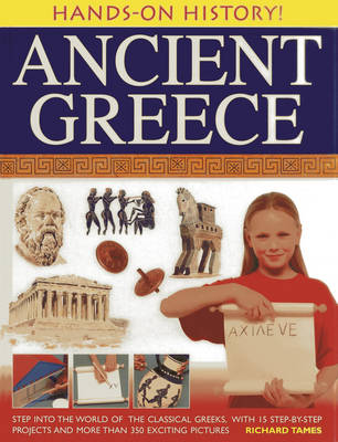 Hands-on History! Ancient Greece Step into the World of the Classical Greeks, with 15 Step-by-step Projects and 350 Exciting Pictures by Richard Tames