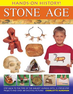 Hands-on History! Stone Age Step Back in the Time of the Earliest Humans, with 15 Step-by-step Projects and 380 Exciting Pictures by Charlotte Hurdman