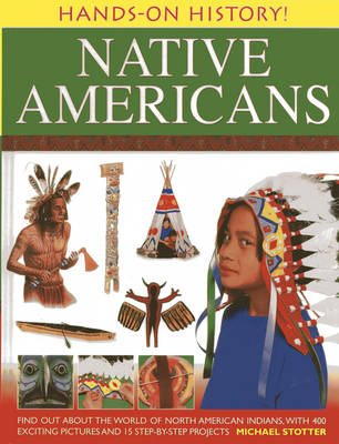 Hands-on History! Native Americans Find Out About the World of North American Indians, with 400 Exciting Pictures and 15 Step-by-step Projects by Michael Stotter