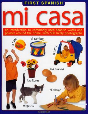 First Spanish Mi Casa - An Introduction to Commonly Used Spanish Words and Phrases Around the Home, with 300 Lively Photographs by Jeanine Beck