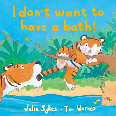 I Don't Want to Have a Bath! by Julie Sykes, Tim Warnes