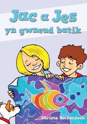 Cyfres Jac a Jes: Jac a Jes yn Gwneud Batik by Christa Richardson