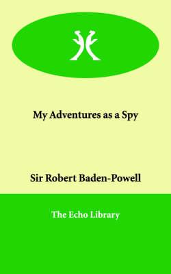 My Adventures as a Spy by Robert, Sir Baden-Powell, Sir Robert Baden-Powell