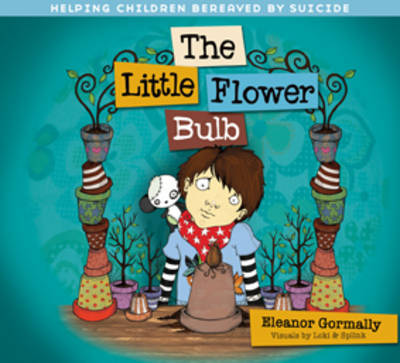 Little Flower Bulb Helping Children Bereaved by Suicide by Eleanor Gormally