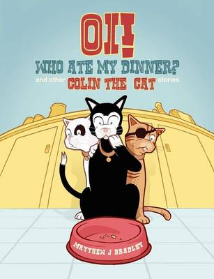 Oi! Who Ate my Dinner? and other Colin the Cat Stories by Matthew J Bradley