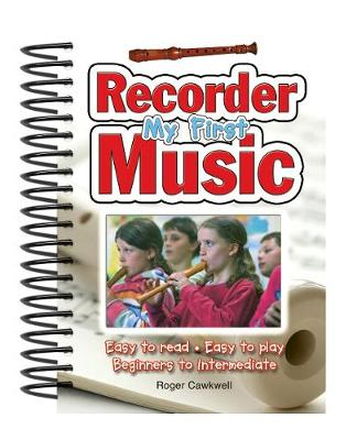 My First Recorder Music Easy to Read, Easy to Play; Beginners to Intermediate by Roger Cawkwell