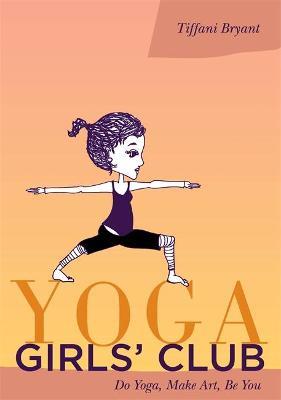 Yoga Girls' Club Do Yoga, Make Art, Be You by Tiffani Bryant