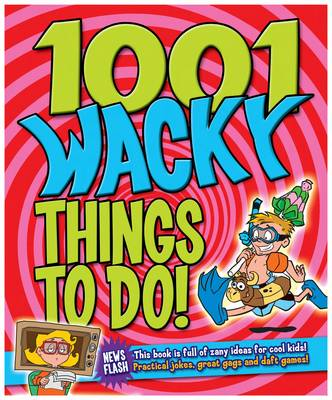 1001 Wacky Things to Do Packed with Fun and Crazy Boredom Bashing Ideas by