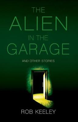 The Alien in the Garage and Other Stories by Rob Keeley