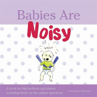 Babies Are Noisy A book for big brothers and sisters including those on the autism spectrum by Anne-Marie Harrison