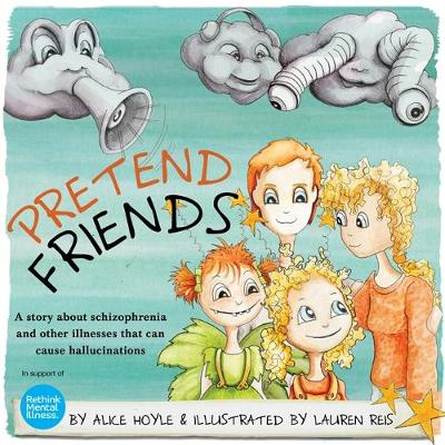 Pretend Friends A story about schizophrenia and other illnesses that can cause hallucinations by Alice Hoyle