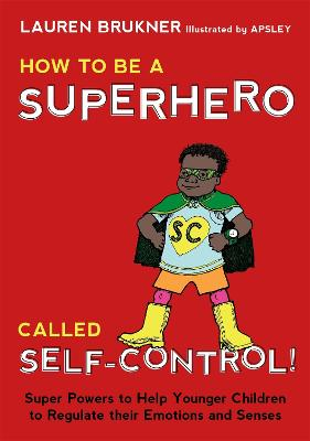 How to Be a Superhero Called Self-Control! Super Powers to Help Younger Children to Regulate their Emotions and Senses by Lauren Brukner