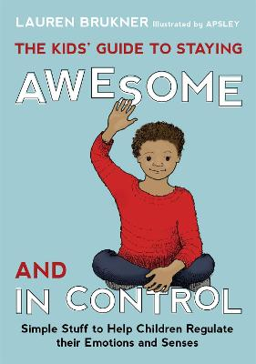 The Kids' Guide to Staying Awesome and In Control Simple Stuff to Help Children Regulate their Emotions and Senses by Lauren Brukner