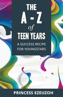 The A-Z of Teen Years A Success Recipe for Youngstars by Princess Ezeuzoh