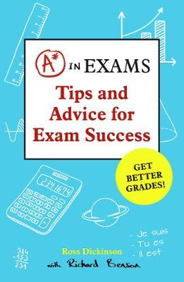 A* in Exams Tips and Advice for Exam Success by Ross Dickinson