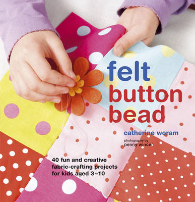 Felt Button Bead 40 Fun and Creative Fabric-crafting Projects for Kids Aged 3-10 by Catherine Woram