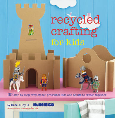 Recycled Crafting for Kids 35 Step-by-Step Projects for Reschool Kids and Adults to Create Together by Kate Lilley