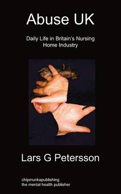 Abuse UK Daily Life In Britain's Nursing Home Industry by Lars G Petersson