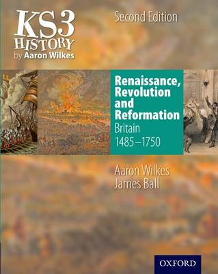 KS3 History by Aaron Wilkes: Renaissance, Revolution & Reformation Student Book (1485-1750) by Aaron Wilkes, James Ball
