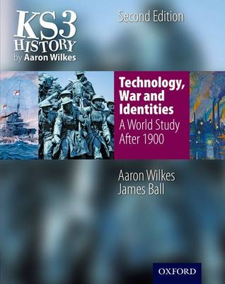 KS3 History by Aaron Wilkes: Technology, War & Identities Student Book (after 1900) by Aaron Wilkes, James Ball