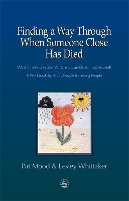 Finding a Way Through When Someone Close has Died What it Feels Like and What You Can Do to Help Yourself: A Workbook by Young People for Young People by Pat Mood, Lesley Whittaker