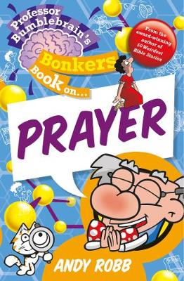 Professor Bumblebrain's Bonkers Book on Prayer by Andy Robb