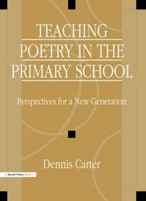Teaching Poetry in the Primary School Perspectives for a New Generation by David Carter