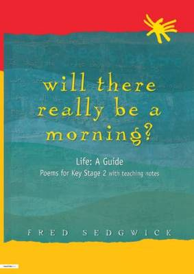 Will There Really be a Morning? Life - A Guide - Poems for Key Stage 2 with Teaching Notes by Fred Sedgwick