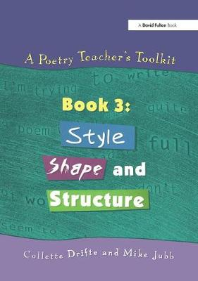 A Poetry Teacher's Toolkit Book 3: Style, Shape and Structure by Collette Drifte, Mike Jubb